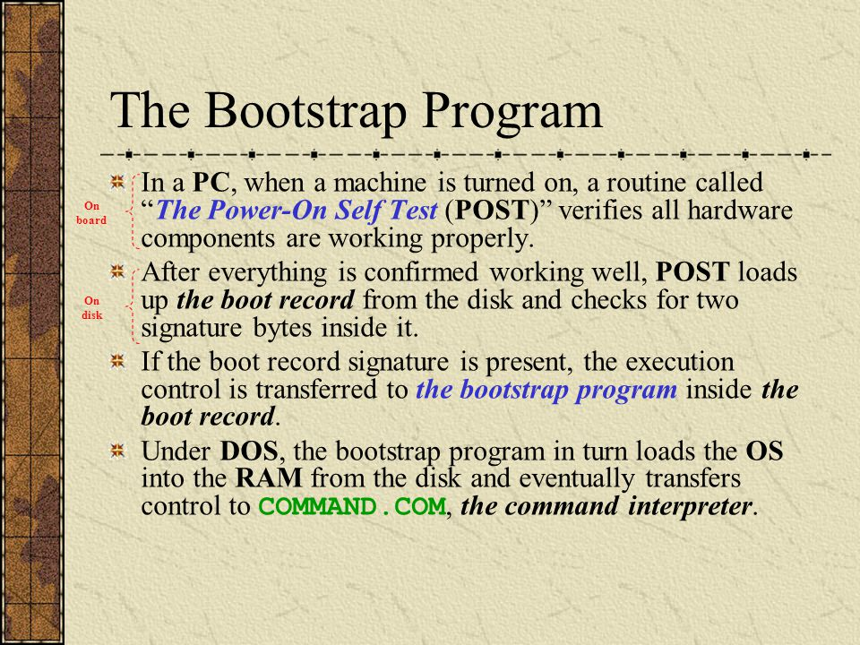 "The Bootstrap Program In a PC, when a machine is turned on, a routine called ""The Power-On Self Test (POST)"" verifies all hardware components are work"