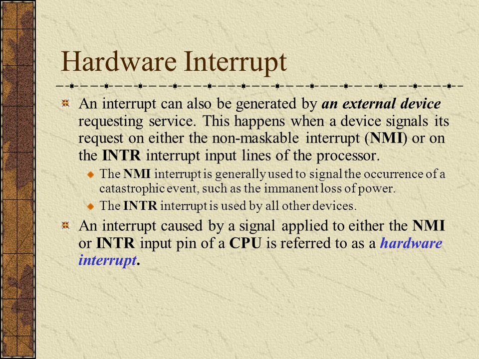 Hardware Interrupt An interrupt can also be generated by an external device requesting service. This happens when a device signals its request on eith