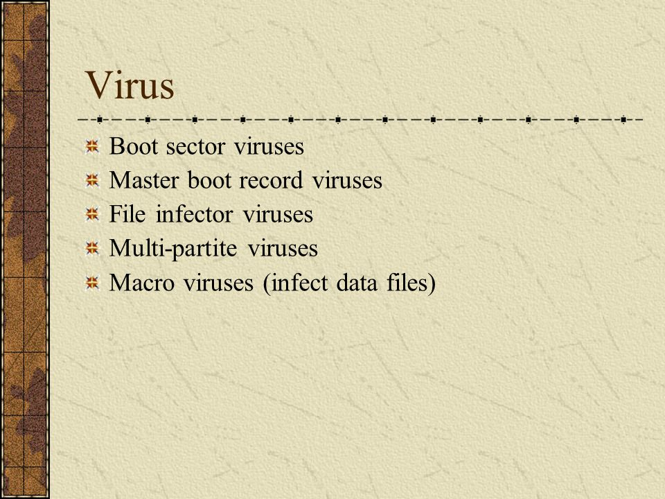 Virus Boot sector viruses Master boot record viruses File infector viruses Multi-partite viruses Macro viruses (infect data files)