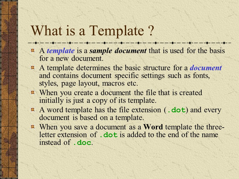 What is a Template ? A template is a sample document that is used for the basis for a new document. A template determines the basic structure for a do