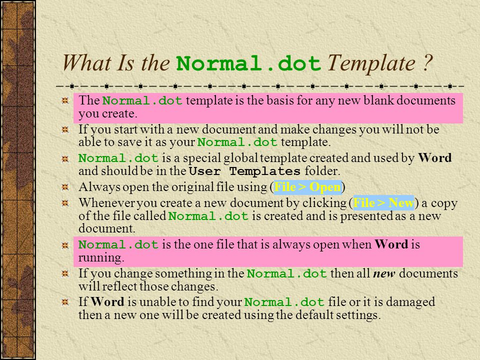 What Is the Normal.dot Template ? The Normal.dot template is the basis for any new blank documents you create. If you start with a new document and ma