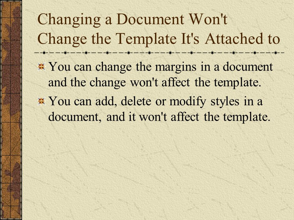 Changing a Document Won't Change the Template It's Attached to You can change the margins in a document and the change won't affect the template. You