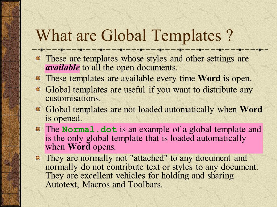 What are Global Templates ? These are templates whose styles and other settings are available to all the open documents. These templates are available