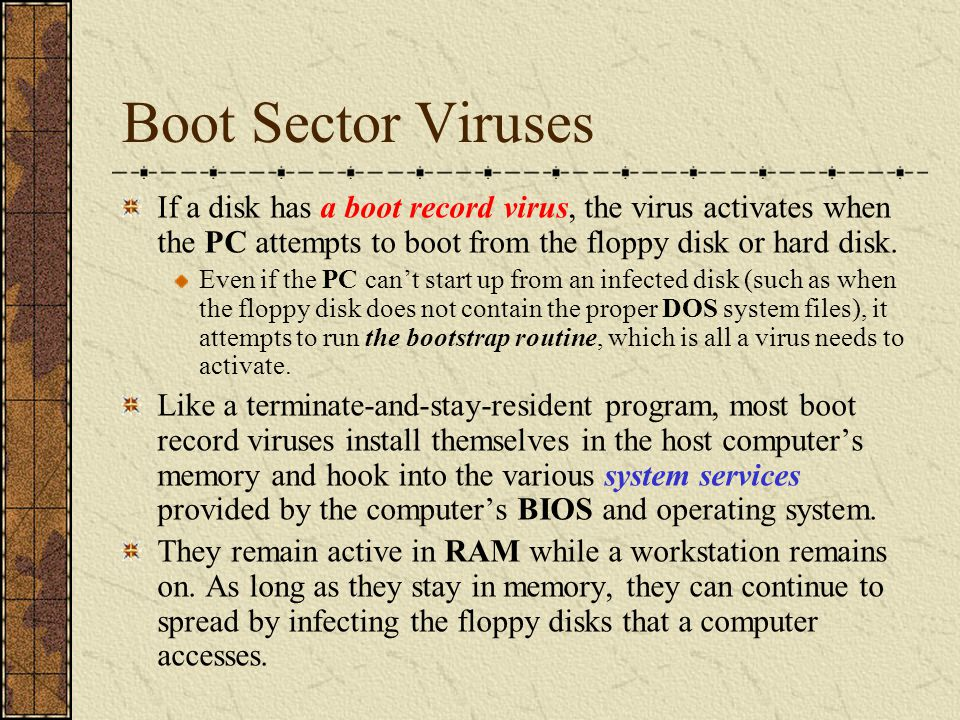 If a disk has a boot record virus, the virus activates when the PC attempts to boot from the floppy disk or hard disk. Even if the PC can't start up f