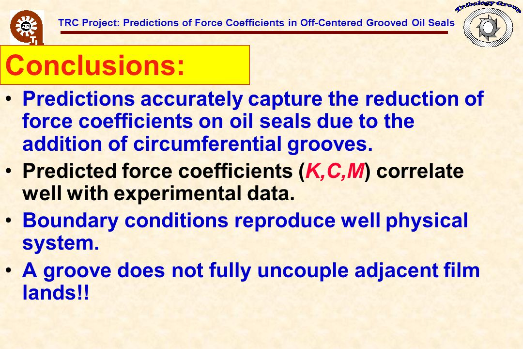 TRC Project: Predictions of Force Coefficients in Off-Centered Grooved Oil Seals Predictions accurately capture the reduction of force coefficients on oil seals due to the addition of circumferential grooves.