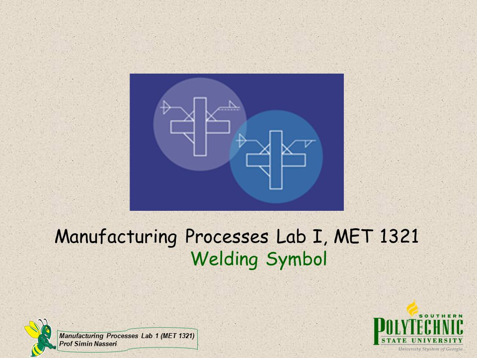 Manufacturing Processes Lab 1 (MET 1321) Prof Simin Nasseri Weld Symbols A basic welding symbol......has a reference line, a leader line, an arrow, an optional tail, and welding information.