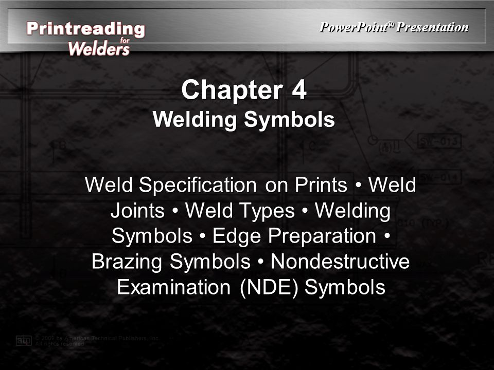 PowerPoint ® Presentation Chapter 4 Welding Symbols Weld Specification on Prints Weld Joints Weld Types Welding Symbols Edge Preparation Brazing Symbols Nondestructive Examination (NDE) Symbols