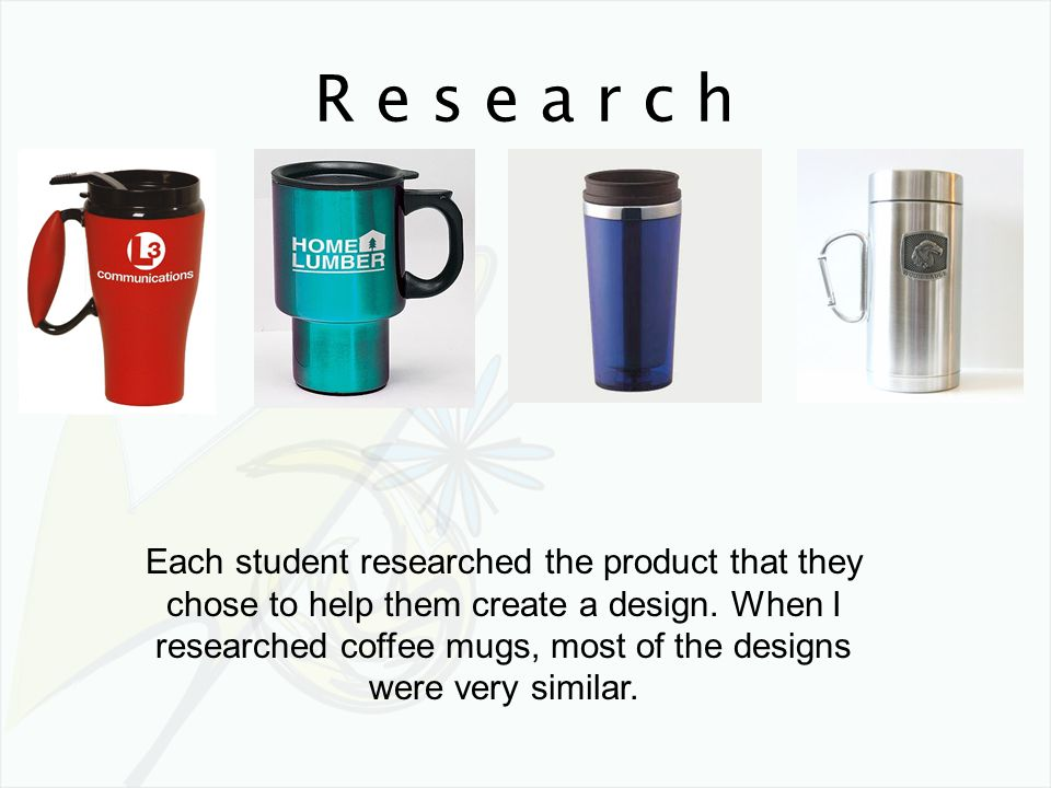 R e s e a r c h Each student researched the product that they chose to help them create a design. When I researched coffee mugs, most of the designs w