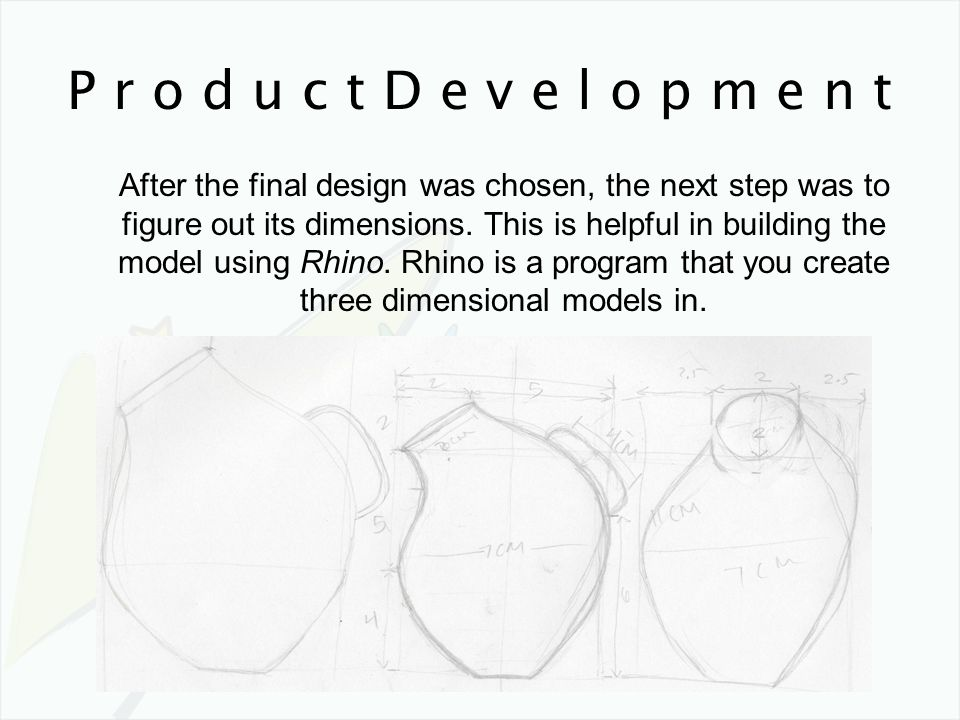 P r o d u c t D e v e l o p m e n t After the final design was chosen, the next step was to figure out its dimensions. This is helpful in building the