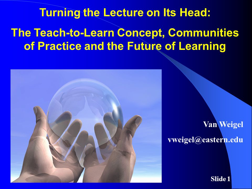 Slide 1 Turning the Lecture on Its Head: The Teach-to-Learn Concept, Communities of Practice and the Future of Learning Van Weigel vweigel@eastern.edu