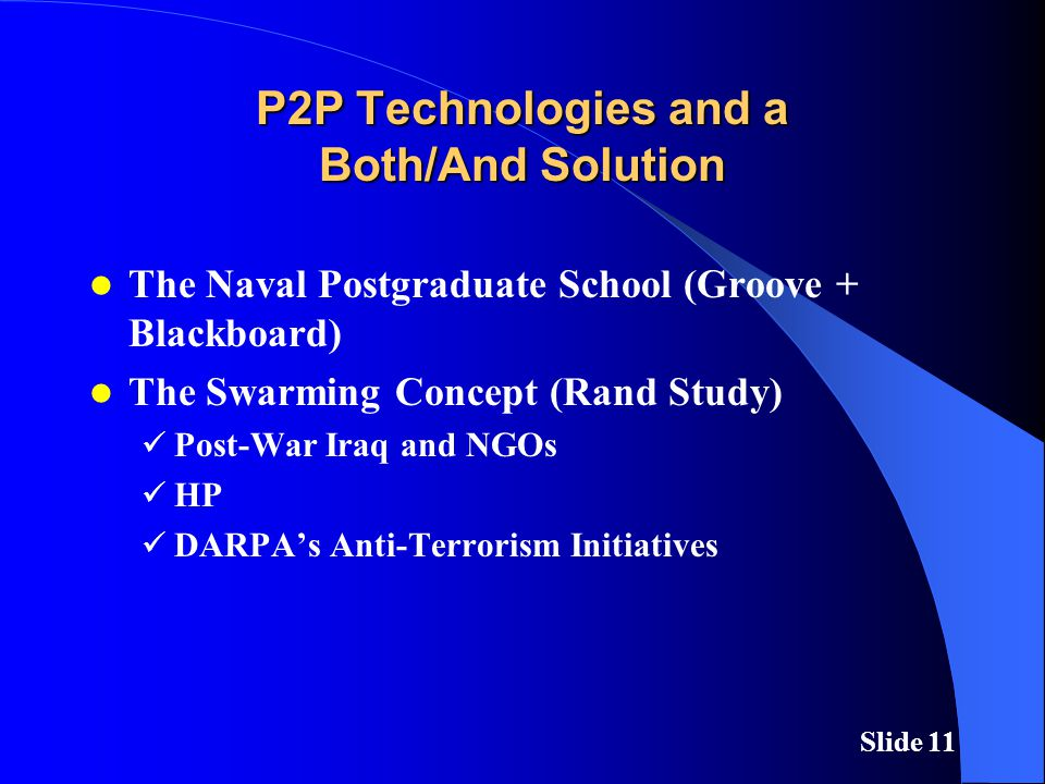 Slide 11 P2P Technologies and a Both/And Solution The Naval Postgraduate School (Groove + Blackboard) The Swarming Concept (Rand Study) Post-War Iraq and NGOs HP DARPA's Anti-Terrorism Initiatives