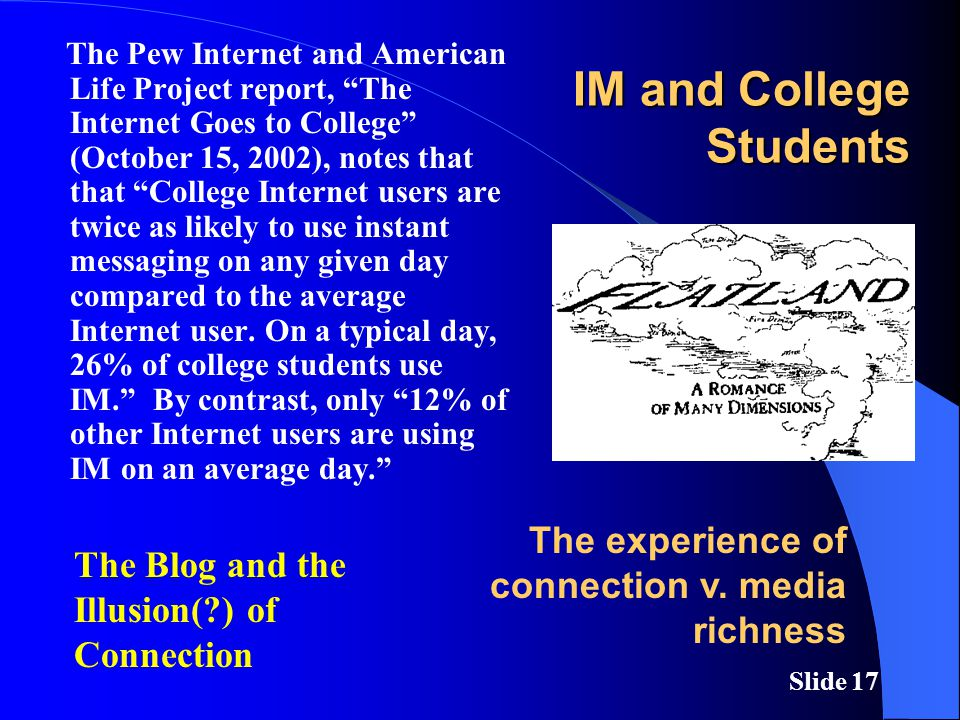 Slide 17 IM and College Students The Pew Internet and American Life Project report, The Internet Goes to College (October 15, 2002), notes that that College Internet users are twice as likely to use instant messaging on any given day compared to the average Internet user.