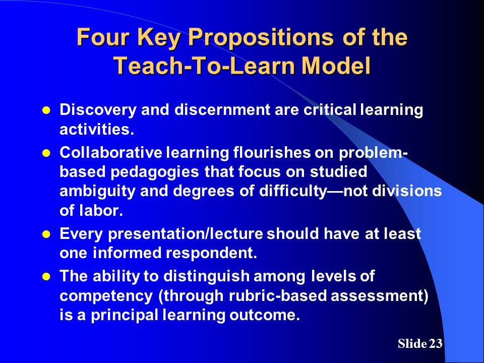 Slide 23 Four Key Propositions of the Teach-To-Learn Model Discovery and discernment are critical learning activities. Collaborative learning flourish