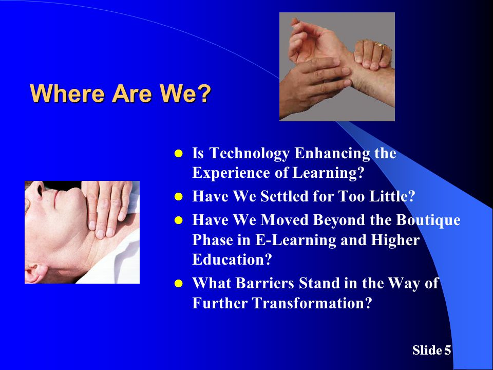 Slide 5 Where Are We. Is Technology Enhancing the Experience of Learning.