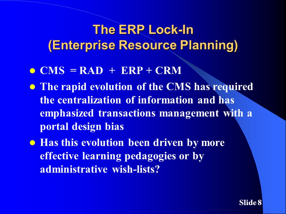 Slide 8 The ERP Lock-In (Enterprise Resource Planning) CMS = RAD + ERP + CRM The rapid evolution of the CMS has required the centralization of information and has emphasized transactions management with a portal design bias Has this evolution been driven by more effective learning pedagogies or by administrative wish-lists