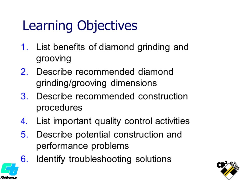 Learning Objectives 1.List benefits of diamond grinding and grooving 2.Describe recommended diamond grinding/grooving dimensions 3.Describe recommended construction procedures 4.