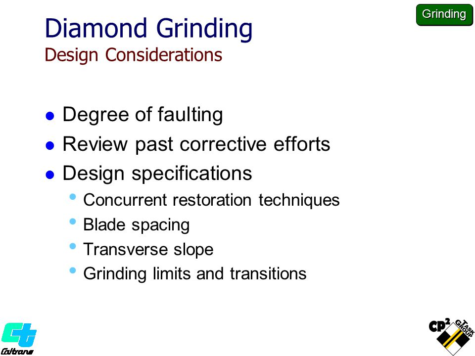 Diamond Grinding Design Considerations Degree of faulting Review past corrective efforts Design specifications Concurrent restoration techniques Blade spacing Transverse slope Grinding limits and transitions Grinding