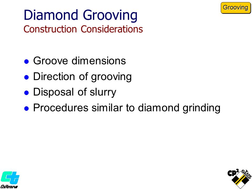 Diamond Grooving Construction Considerations Groove dimensions Direction of grooving Disposal of slurry Procedures similar to diamond grinding Grooving