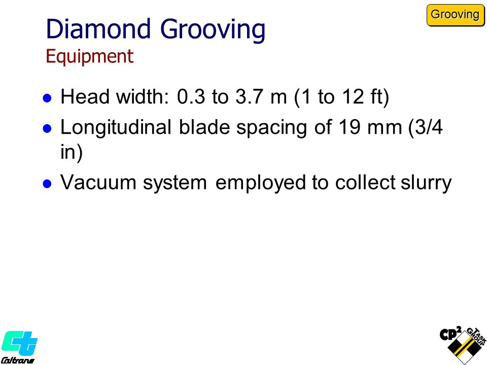 Head width: 0.3 to 3.7 m (1 to 12 ft) Longitudinal blade spacing of 19 mm (3/4 in) Vacuum system employed to collect slurry Diamond Grooving Equipment Grooving