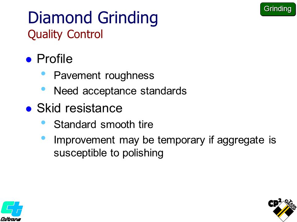 Diamond Grinding Quality Control Profile Pavement roughness Need acceptance standards Skid resistance Standard smooth tire Improvement may be temporary if aggregate is susceptible to polishing Grinding