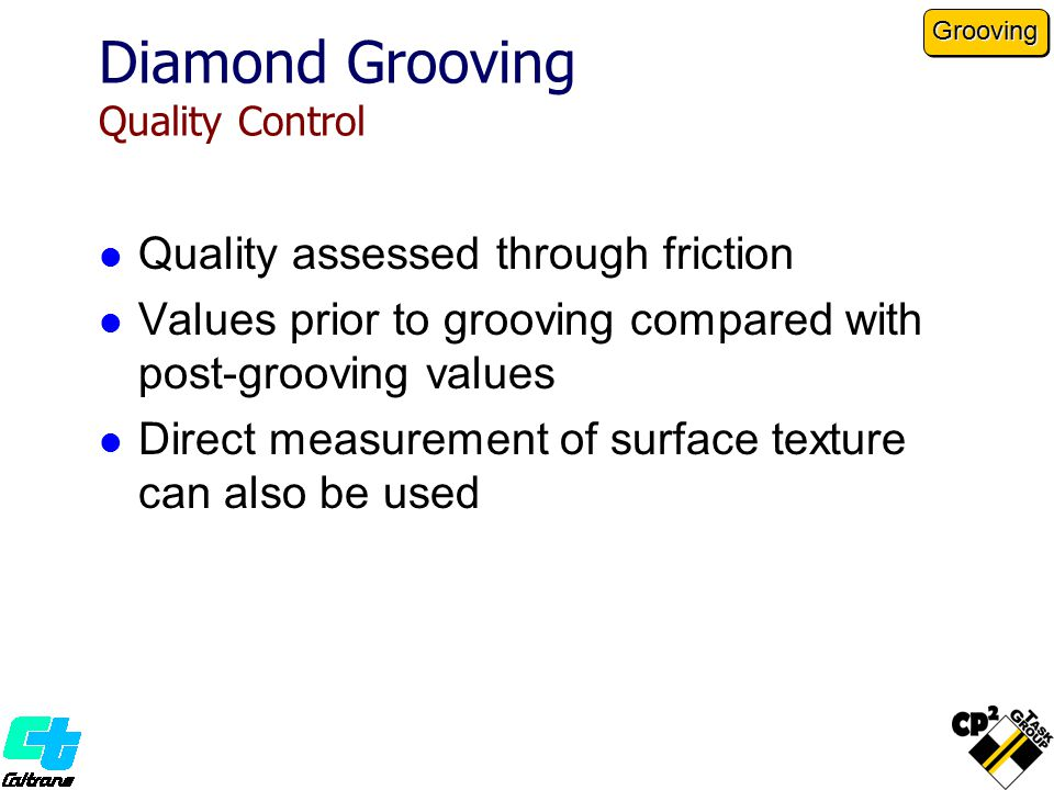 Diamond Grooving Quality Control Quality assessed through friction Values prior to grooving compared with post-grooving values Direct measurement of surface texture can also be used Grooving