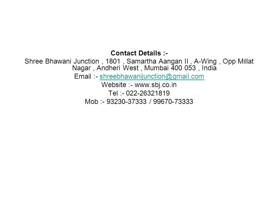 Contact Details :- Shree Bhawani Junction, 1801, Samartha Aangan II, A-Wing, Opp Millat Nagar, Andheri West, Mumbai 400 053, India Email :- shreebhawanijunction@gmail.comshreebhawanijunction@gmail.com Website :- www.sbj.co.in Tel :- 022-26321819 Mob :- 93230-37333 / 99670-73333