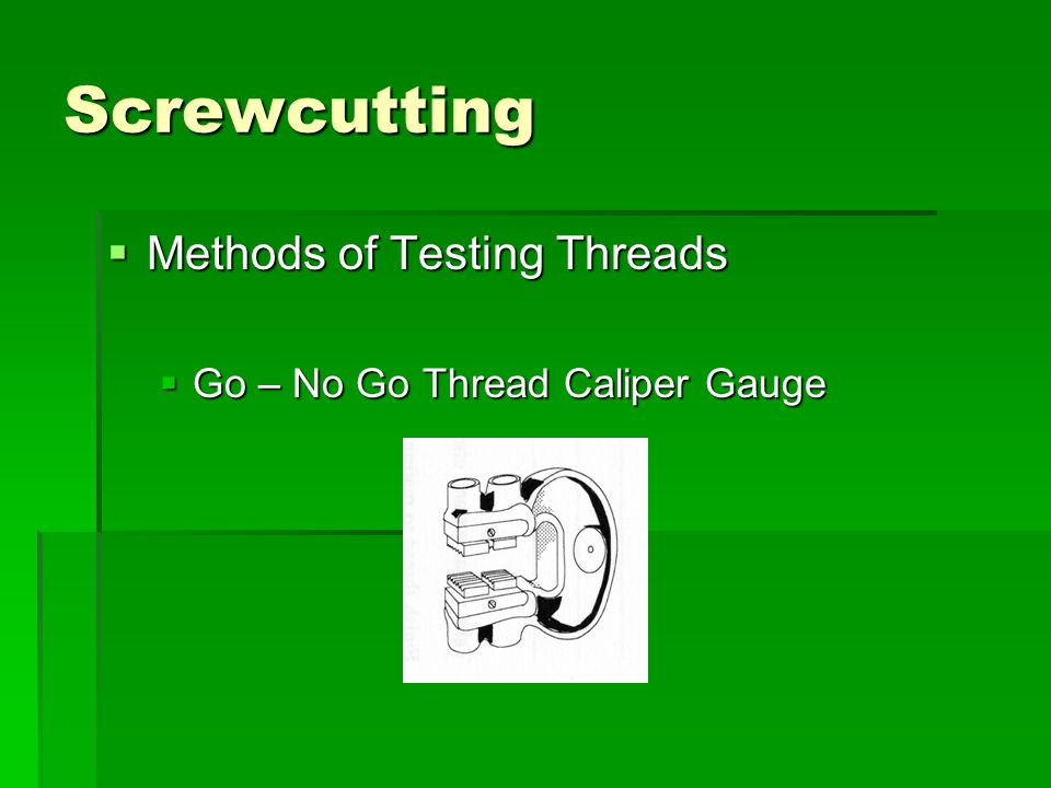 Screwcutting  Methods of Testing Threads  Go – No Go Thread Caliper Gauge