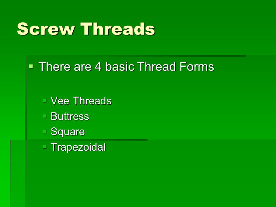 Screw Threads  There are 4 basic Thread Forms  Vee Threads  Buttress  Square  Trapezoidal