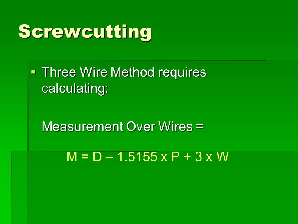Screwcutting  Three Wire Method requires calculating: Measurement Over Wires = M = D – 1.5155 x P + 3 x W