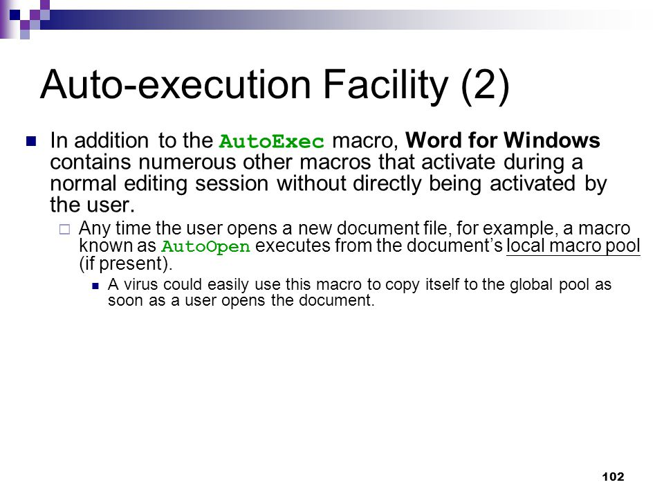 102 Auto-execution Facility (2) In addition to the AutoExec macro, Word for Windows contains numerous other macros that activate during a normal editing session without directly being activated by the user.