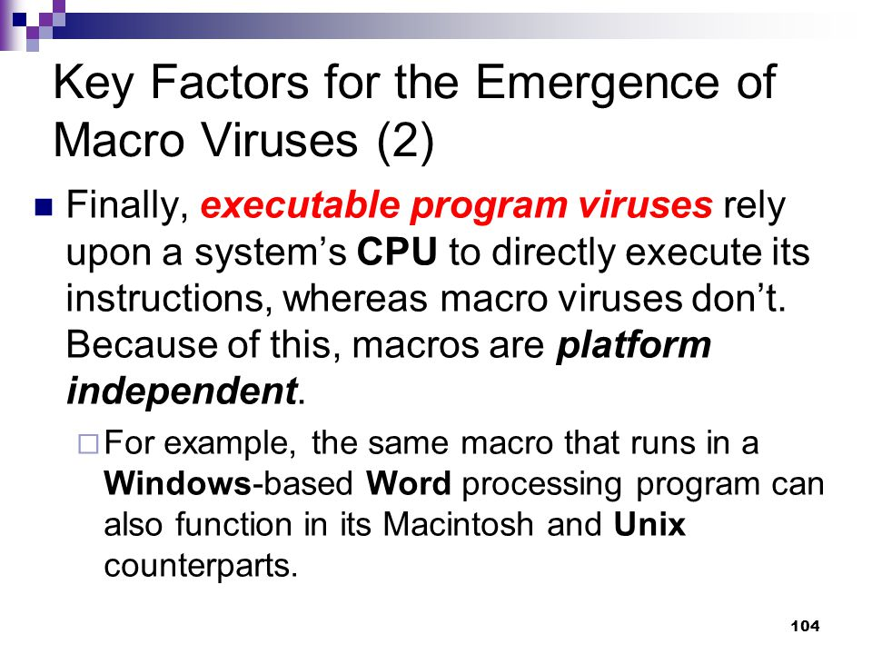 104 Key Factors for the Emergence of Macro Viruses (2) Finally, executable program viruses rely upon a system's CPU to directly execute its instructions, whereas macro viruses don't.