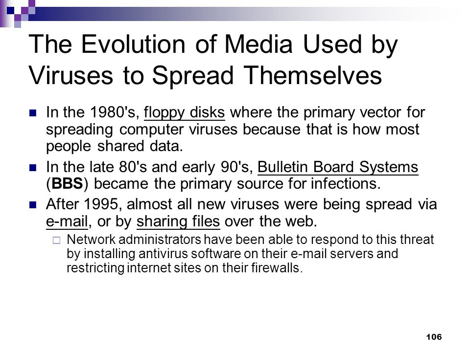 106 The Evolution of Media Used by Viruses to Spread Themselves In the 1980 s, floppy disks where the primary vector for spreading computer viruses because that is how most people shared data.