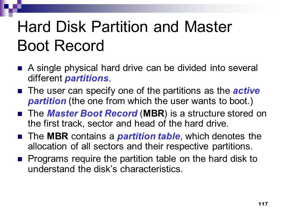 117 Hard Disk Partition and Master Boot Record A single physical hard drive can be divided into several different partitions.