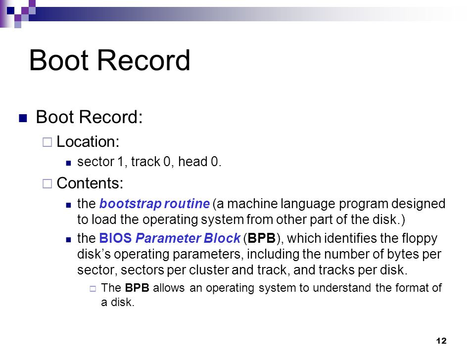 12 Boot Record Boot Record:  Location: sector 1, track 0, head 0.