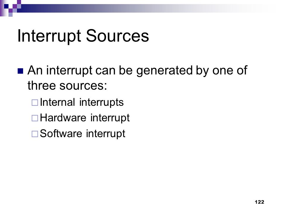 122 Interrupt Sources An interrupt can be generated by one of three sources:  Internal interrupts  Hardware interrupt  Software interrupt