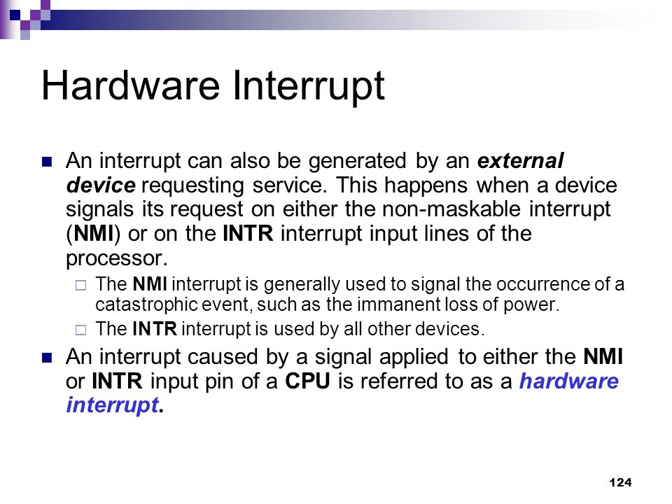 124 Hardware Interrupt An interrupt can also be generated by an external device requesting service.