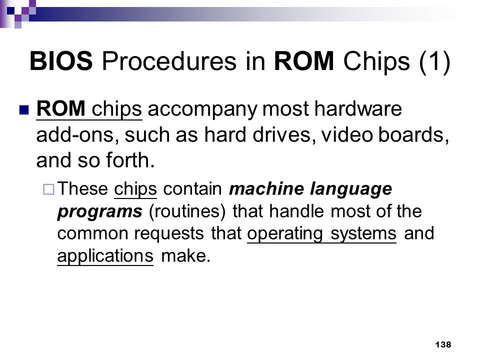 138 BIOS Procedures in ROM Chips (1) ROM chips accompany most hardware add-ons, such as hard drives, video boards, and so forth.