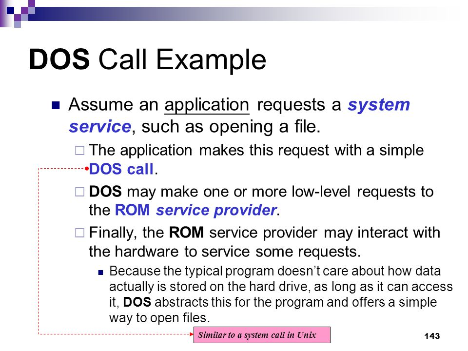 143 DOS Call Example Assume an application requests a system service, such as opening a file.