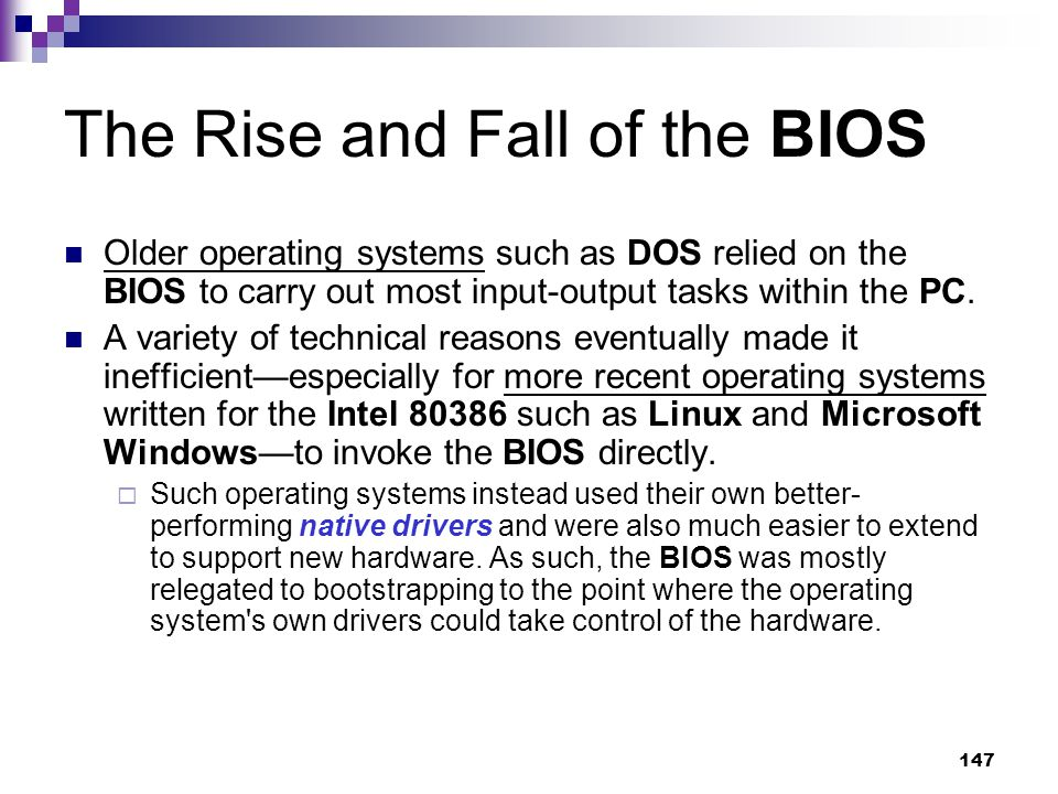 147 The Rise and Fall of the BIOS Older operating systems such as DOS relied on the BIOS to carry out most input-output tasks within the PC.