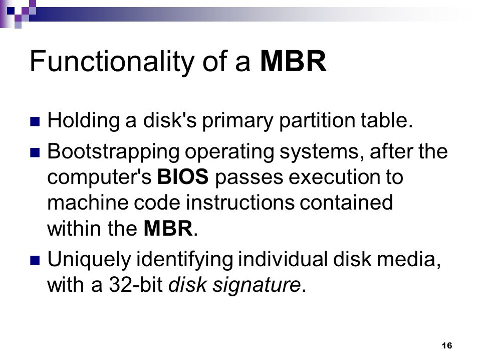 16 Functionality of a MBR Holding a disk s primary partition table.