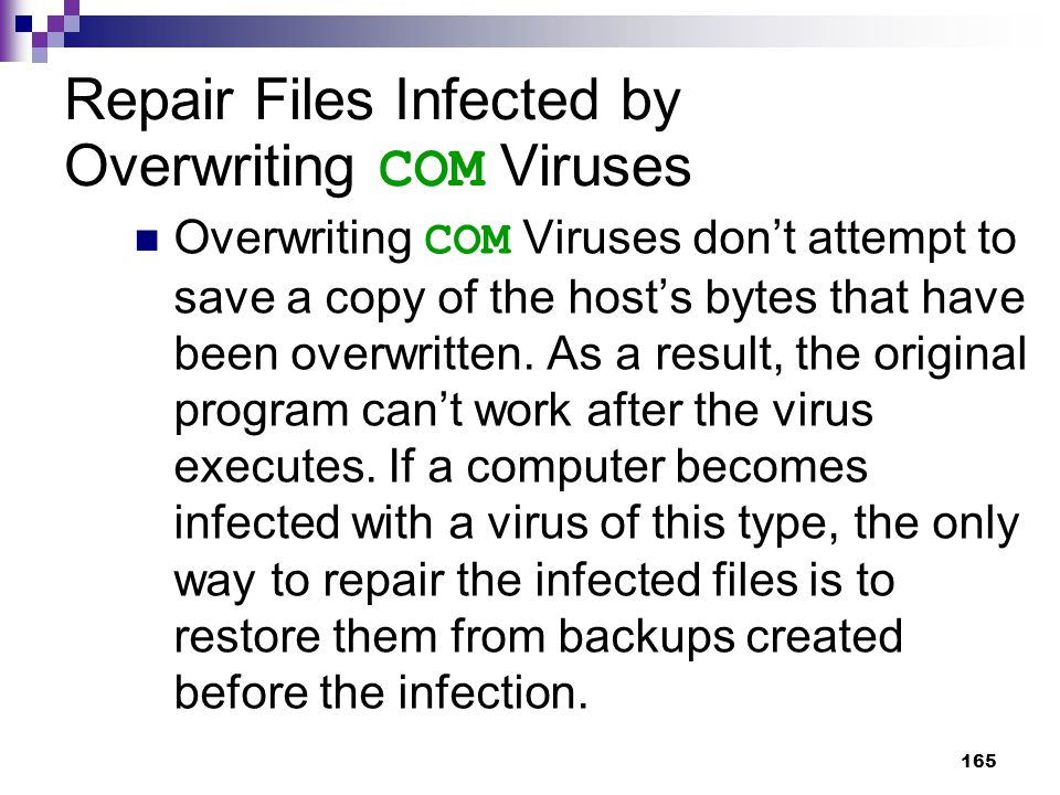165 Repair Files Infected by Overwriting COM Viruses Overwriting COM Viruses don't attempt to save a copy of the host's bytes that have been overwritten.
