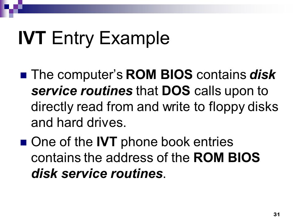 31 IVT Entry Example The computer's ROM BIOS contains disk service routines that DOS calls upon to directly read from and write to floppy disks and hard drives.