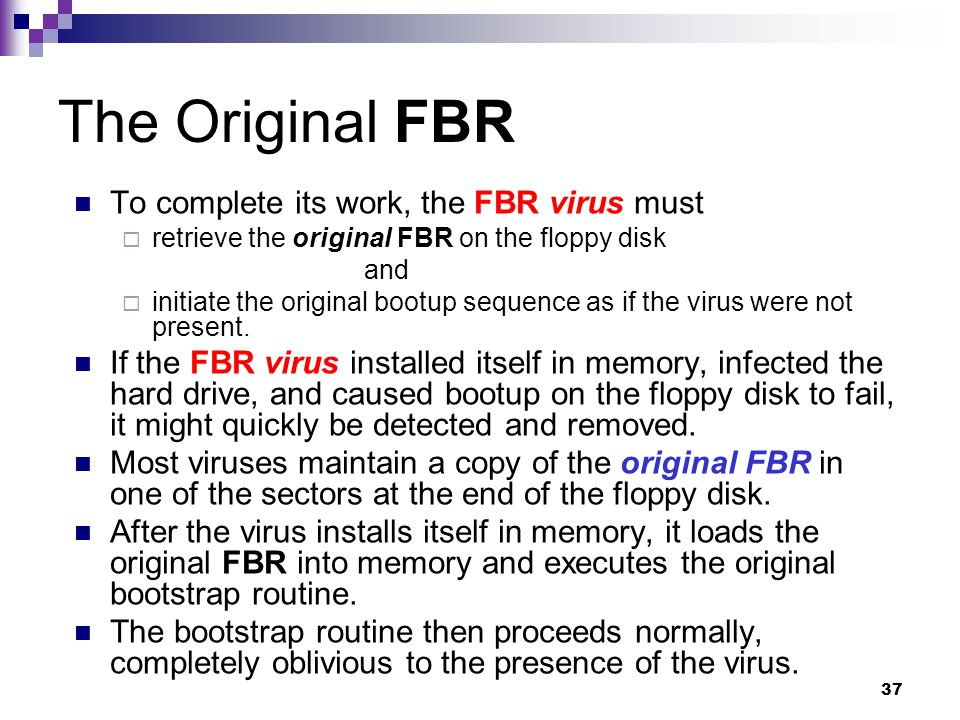 37 The Original FBR To complete its work, the FBR virus must  retrieve the original FBR on the floppy disk and  initiate the original bootup sequence as if the virus were not present.