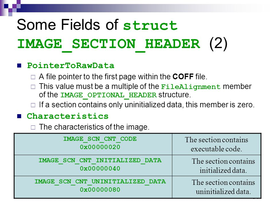 54 Some Fields of struct IMAGE_SECTION_HEADER (2) PointerToRawData  A file pointer to the first page within the COFF file.