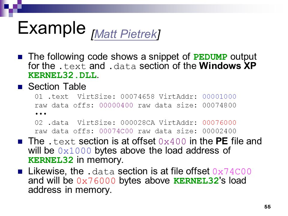 55 Example [Matt Pietrek]Matt Pietrek The following code shows a snippet of PEDUMP output for the.text and.data section of the Windows XP KERNEL32.DLL.