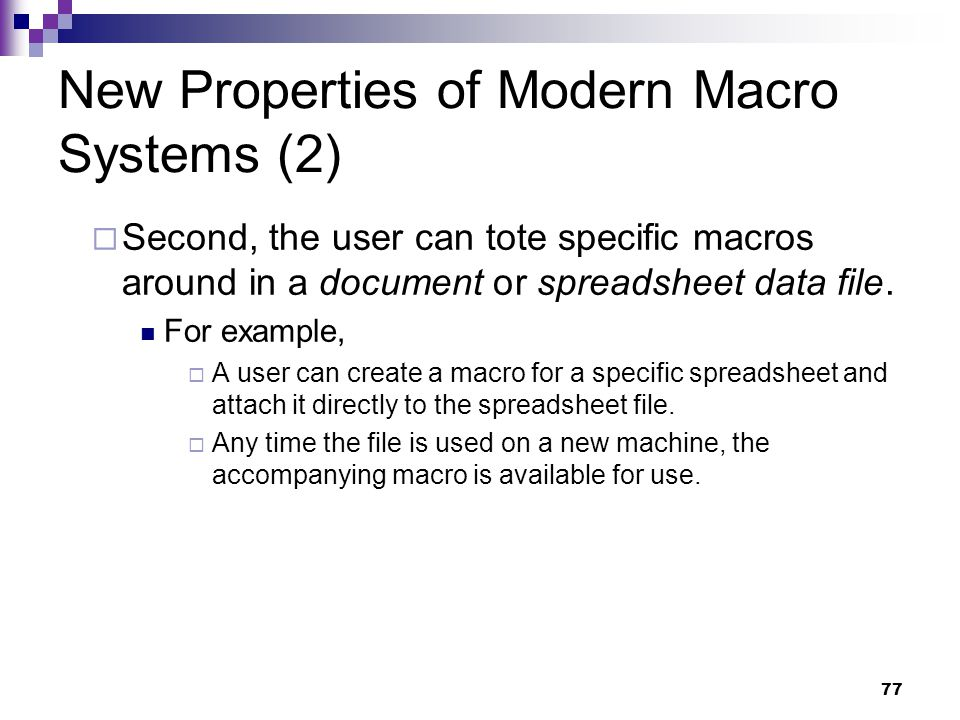 77 New Properties of Modern Macro Systems (2)  Second, the user can tote specific macros around in a document or spreadsheet data file.