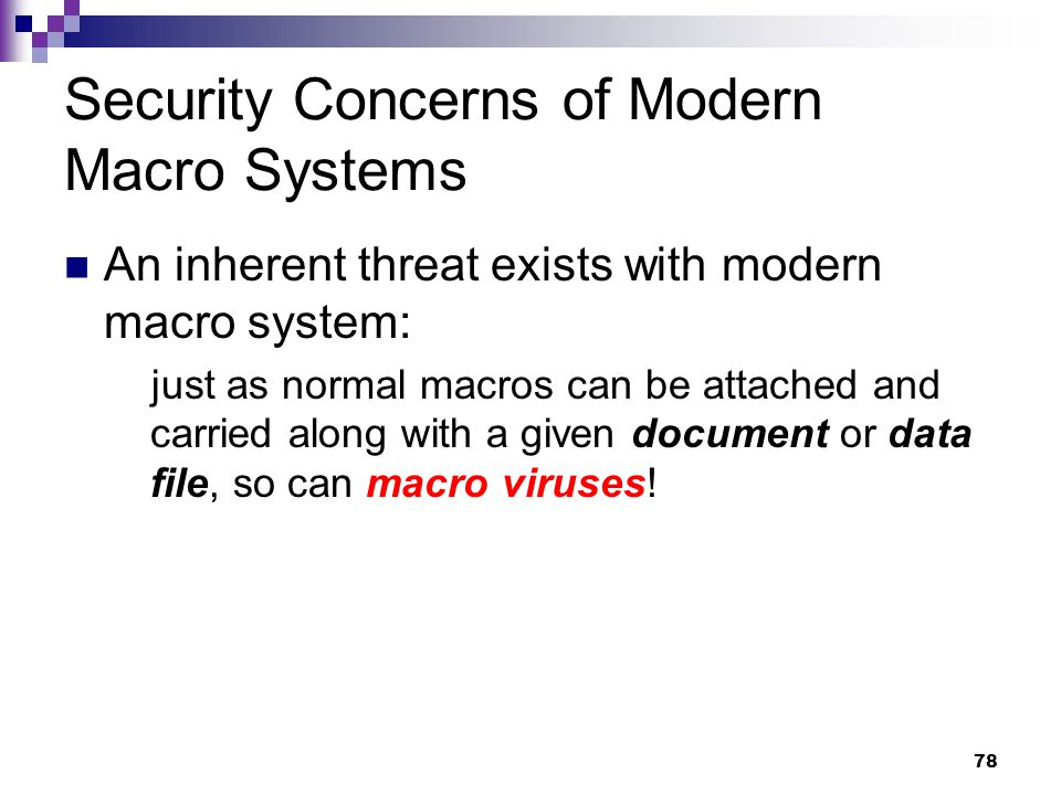78 Security Concerns of Modern Macro Systems An inherent threat exists with modern macro system: just as normal macros can be attached and carried along with a given document or data file, so can macro viruses!
