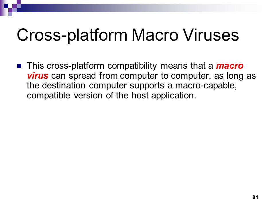 81 Cross-platform Macro Viruses This cross-platform compatibility means that a macro virus can spread from computer to computer, as long as the destination computer supports a macro-capable, compatible version of the host application.