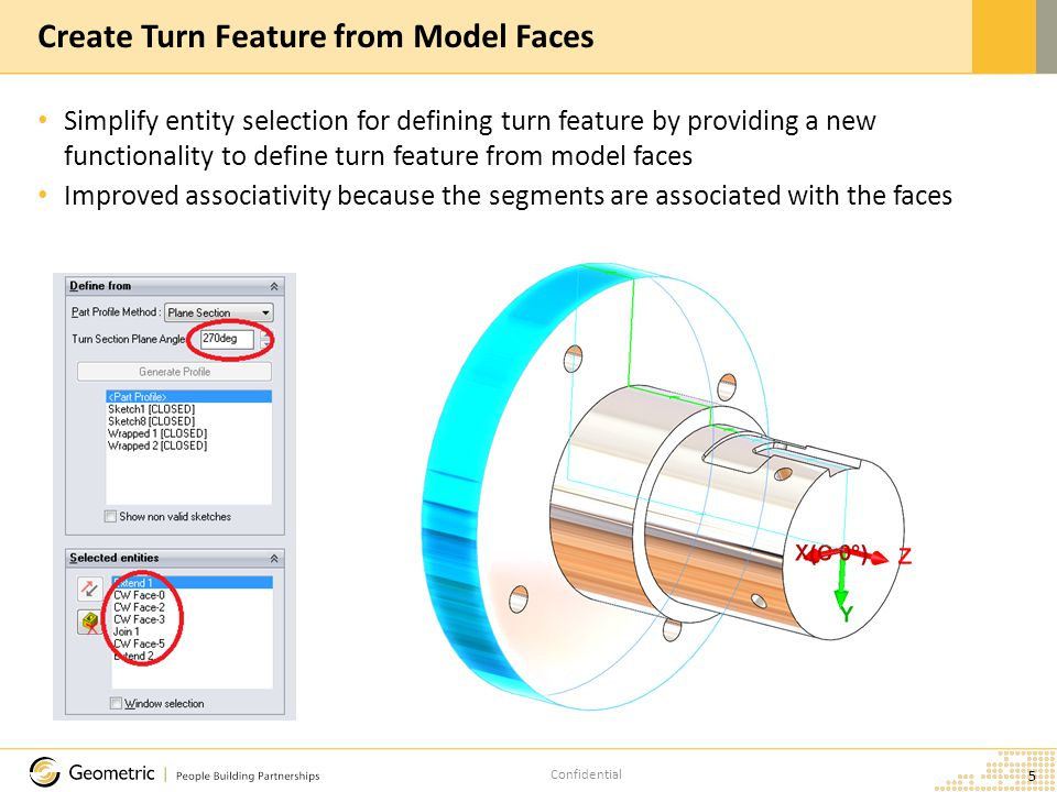 Confidential Simplify entity selection for defining turn feature by providing a new functionality to define turn feature from model faces Improved associativity because the segments are associated with the faces 5 Create Turn Feature from Model Faces