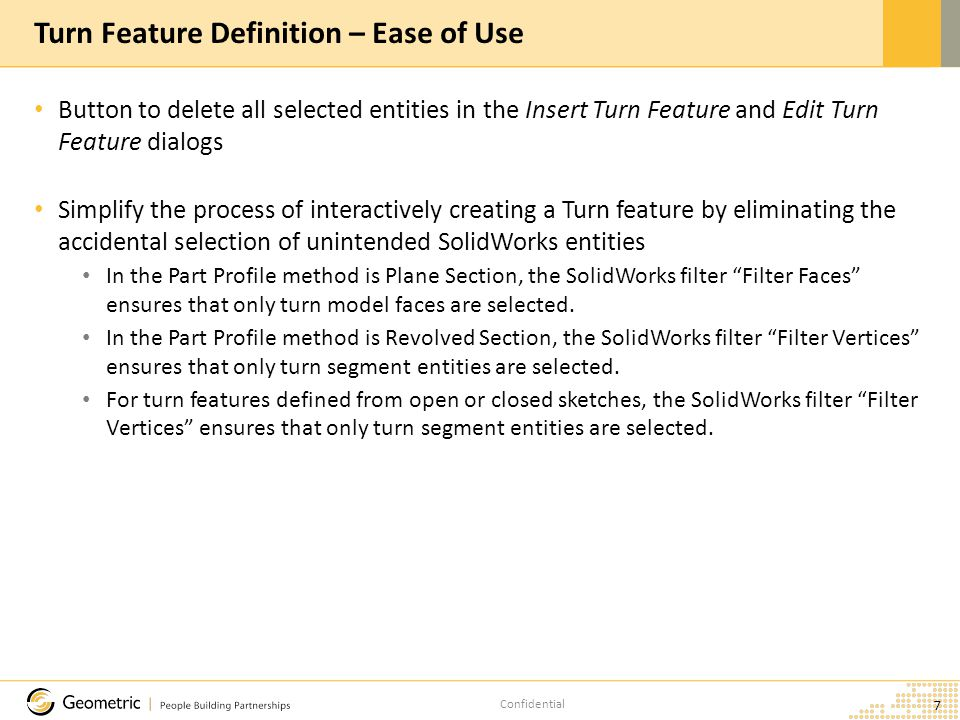 Confidential Button to delete all selected entities in the Insert Turn Feature and Edit Turn Feature dialogs Simplify the process of interactively creating a Turn feature by eliminating the accidental selection of unintended SolidWorks entities In the Part Profile method is Plane Section, the SolidWorks filter Filter Faces ensures that only turn model faces are selected.